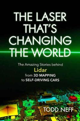 The Laser That's Changing the World: The Amazing Stories behind Lidar from 3D Mapping to Self-Driving Cars by Todd Neff