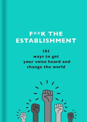 F**k the Establishment: 101 ways to get your voice heard and change the world by The F Team
