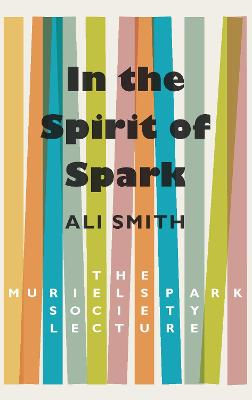In the Spirit of Spark: The Muriel Spark Society Lecture by Ali Smith