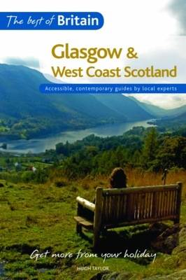 The Best of Britain: Glasgow and West Coast Scotland: Accessible, contemporary guides by local authors by Hugh Taylor