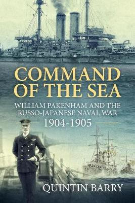 Command of the Sea: William Pakenham and the Russo-Japanese Naval War 1904-1905 by Quintin Barry