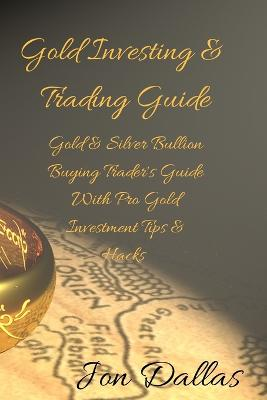 Gold Investing & Trading Guide: Gold & Silver Bullion Buying Trader's Guide with Pro Gold Investment Tips & Hacks by Jon Dallas