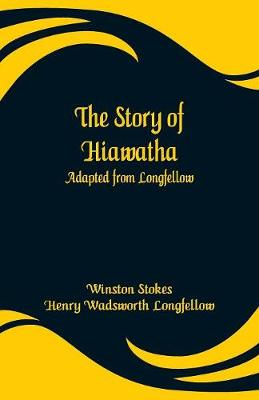 The Story of Hiawatha: Adapted from Longfellow by Winston Stokes