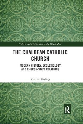 The The Chaldean Catholic Church: Modern History, Ecclesiology and Church-State Relations by Kristian Girling