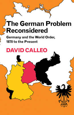 The German Problem Reconsidered:Germany and the World Order 1870 to the Present by David P. Calleo