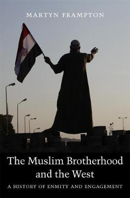 The Muslim Brotherhood and the West: A History of Enmity and Engagement by Martyn Frampton
