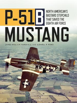 P-51B Mustang: North American's Bastard Stepchild that Saved the Eighth Air Force by James William