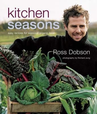 Kitchen Seasons: Easy Recipes for Seasonal Organic Food by Ross Dobson