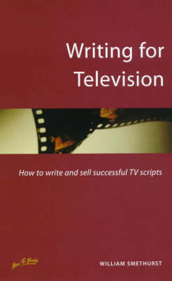 Writing for Television: How to Write and Sell Successful TV Scripts by William Smethurst