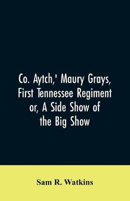 Co. Aytch, ' Maury Grays, First Tennessee Regiment or, A Side Show of the Big Show by Sam R Watkins