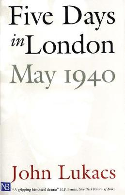 Five Days in London, May 1940 by John R. Lukacs