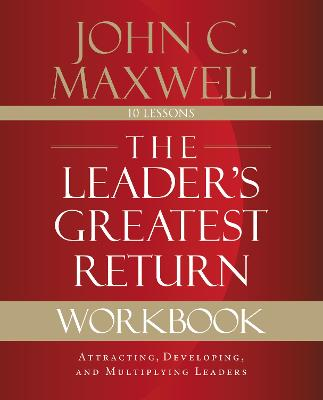 The Leader's Greatest Return Workbook: Attracting, Developing, and Multiplying Leaders by John C. Maxwell