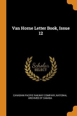 Van Horne Letter Book, Issue 12 by Canadian Pacific Railway Company