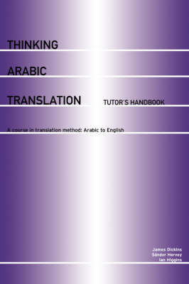 Thinking Arabic Translation: Tutor's Handbook: A Course in Translation Method: Arabic to English by James Dickins
