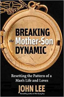 Breaking the Mother Son Dynamic: Resetting the Pattern of a Man's Life and Loves by John Lee