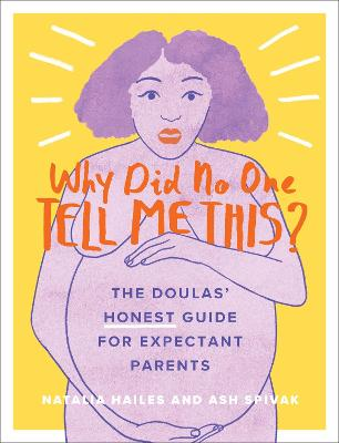 Why Did No One Tell Me This?: The Doulas' (Honest) Guide for Expectant Parents by Natalia Hailes