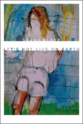Let's Not Live on Earth by Sarah Blake