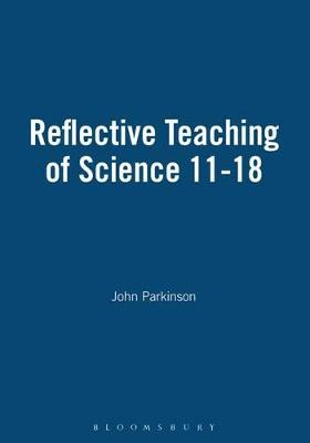Reflective Teaching of Science 11-18 by John Parkinson