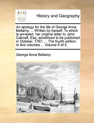 An Apology for the Life of George Anne Bellamy, ... Written by Herself. to Which Is Annexed, Her Original Letter to John Calcraft, Esq; Advertised to Be Published in October, 1767, ... the Fourth Edition. in Five Volumes ... Volume 5 of 5 by George Anne Bellamy