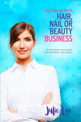Setting Up Your Hair, Nail or Beauty Business by Julie Lee