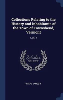 Collections Relating to the History and Inhabitants of the Town of Townshend, Vermont by James H Phelps