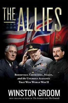 The Allies: Roosevelt, Churchill, Stalin, and the Unlikely Alliance That Won World War II by Winston Groom