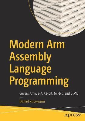 Modern Arm Assembly Language Programming: Covers Armv8-A 32-bit, 64-bit, and SIMD by Daniel Kusswurm