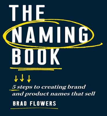 The Naming Book: 5 Steps to Creating Brand and Product Names that Sell by Brad Flowers