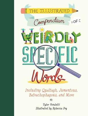 Illustrated Compendium of Weirdly Specific Words: Including Bumbledom, Jumentous, Spaghettification, and More by Tyler Vendetti