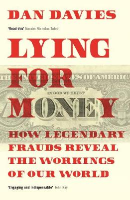 Lying for Money: How Legendary Frauds Reveal the Workings of Our World by Dan Davies