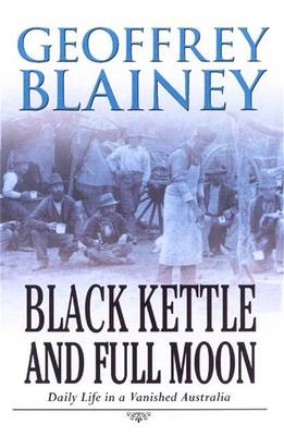 Black Kettle & Full Moon: Daily Life In A Vanished Australia book