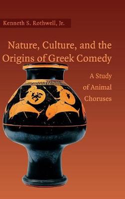 Nature, Culture, and the Origins of Greek Comedy by Kenneth S. Rothwell