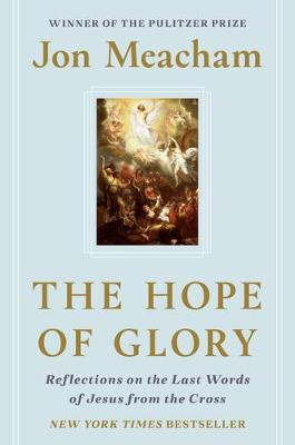 The Hope of Glory: Reflections on the Last Words of Jesus from the Cross by Jon Meacham