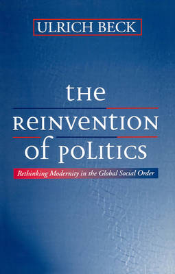 The The Reinvention of Politics: Rethinking Modernity in the Global Social Order by Ulrich Beck
