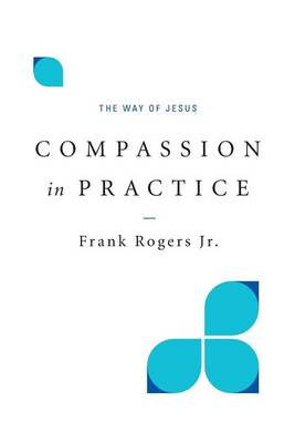 Compassion in Practice by Frank Rogers