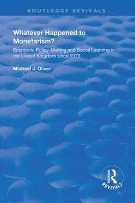 Whatever Happened to Monetarism?: Economic Policy Making and Social Learning in the United Kingdom Since 1979 by Michael J. Oliver