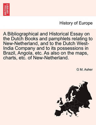 A Bibliographical and Historical Essay on the Dutch Books and Pamphlets Relating to New-Netherland, and to the Dutch West-India Company and to Its Possessions in Brazil, Angola, Etc. as Also on the Maps, Charts, Etc. of New-Netherland. by G M Asher