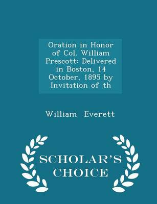 Oration in Honor of Col. William Prescott: Delivered in Boston, 14 October, 1895 by Invitation of Th - Scholar's Choice Edition by Mr William Everett