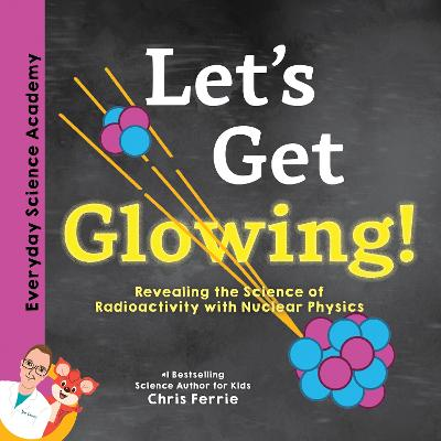 Let's Get Glowing!: Revealing the Science of Radioactivity with Nuclear Physics by Chris Ferrie