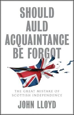 Should Auld Acquaintance Be Forgot: The Great Mistake of Scottish Independence by John Lloyd