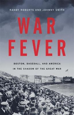 War Fever: Boston, Baseball, and America in the Shadow of the Great War by Johnny Smith