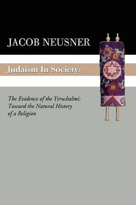 Judaism in Society: The Evidence of the Yerushalmi: Toward the Natural History of a Religion by Jacob Neusner