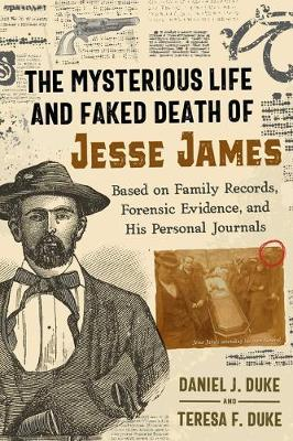 The Mysterious Life and Faked Death of Jesse James: Based on Family Records, Forensic Evidence, and His Personal Journals by Daniel J. Duke