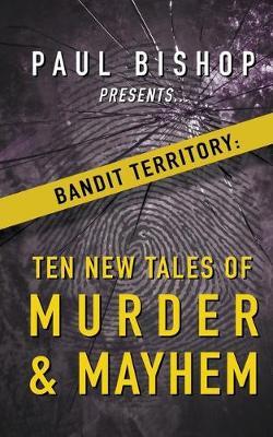 Paul Bishop Presents...Bandit Territory: Ten New Tales of Murder & Mayhem by Paul Bishop
