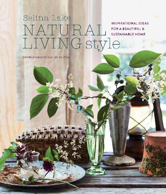 Natural Living Style: Inspirational Ideas for a Beautiful and Sustainable Home by Selina Lake