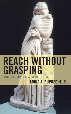 Reach without Grasping: Anne Carson's Classical Desires by Louis A. Ruprecht, Jr.
