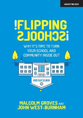 Flipping Schools: Why it's time to turn your school and community inside out by John West Burnham