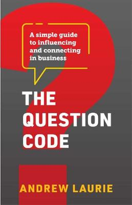 The Question Code: A simple guide to influencing and connecting in business by Andrew Laurie