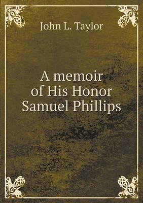 A Memoir of His Honor Samuel Phillips by Professor John L Taylor