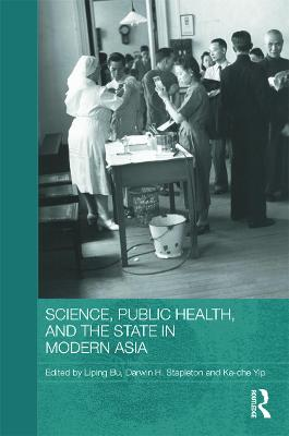 Science, Public Health and the State in Modern Asia by Liping Bu